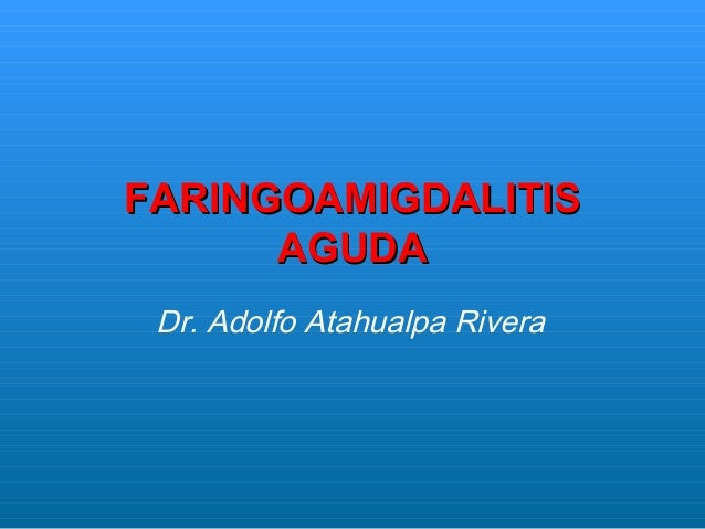 FARINGOAMIGDALITISFARINGOAMIGDALITISAGUDAAGUDADr. Adolfo Atahualpa Rivera