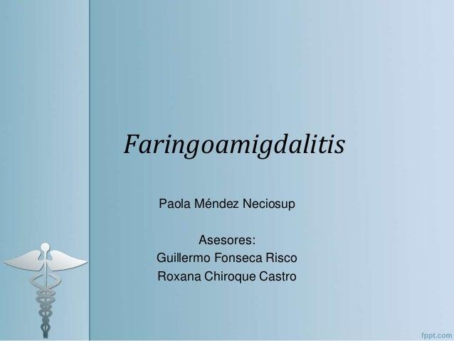 Faringoamigdalitis Paola Méndez Neciosup Asesores: Guillermo Fonseca Risco Roxana Chiroque Castro