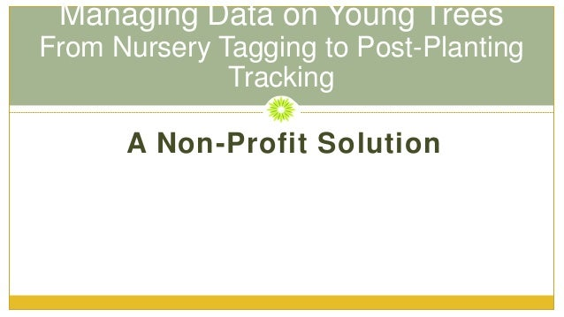 Managing Data on Young Trees From Nursery Tagging to Post-Planting Tracking A Non-Profit Solution