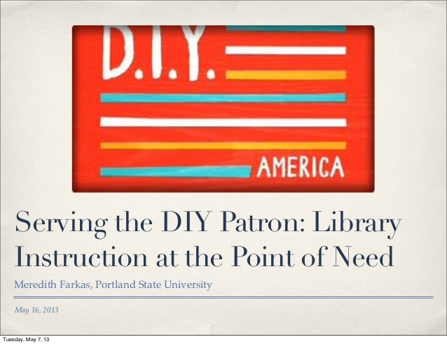 May 16, 2013Serving the DIY Patron: LibraryInstruction at the Point of NeedMeredith Farkas, Portland State UniversityTuesd...