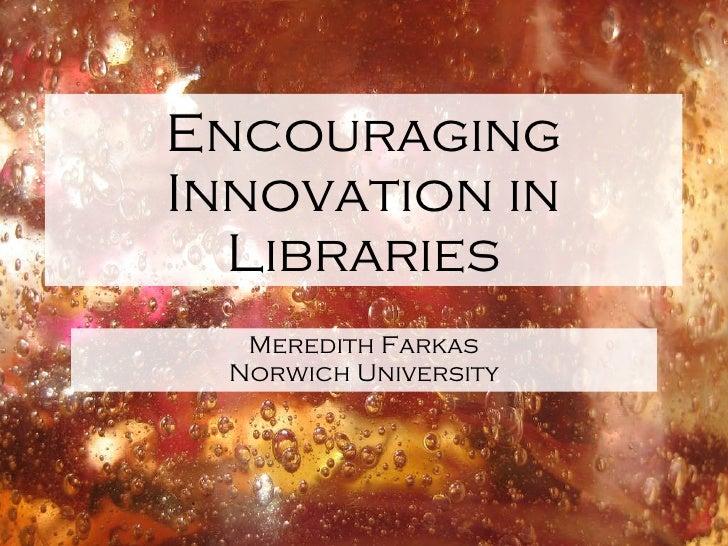 Encouraging Innovation in Libraries <ul><li>Meredith Farkas </li></ul><ul><li>Norwich University </li></ul>