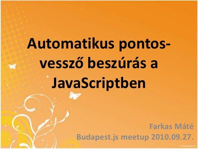 Automatikus pontos- vessző beszúrás a   JavaScriptben                        Farkas Máté      Budapest.js meetup 2010.09.27.