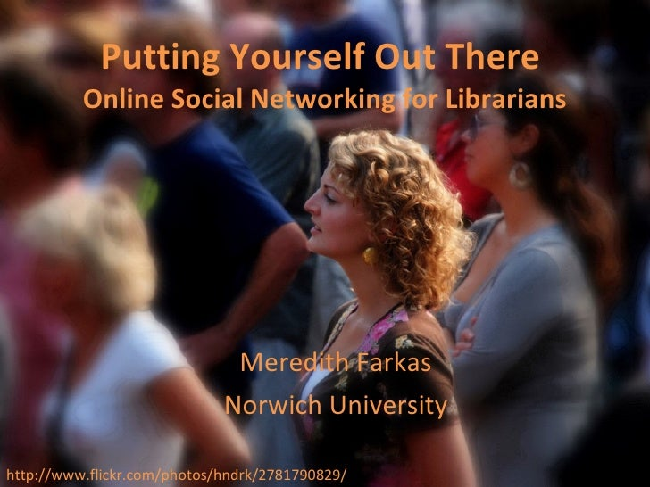 Putting Yourself Out There  Online Social Networking for Librarians Meredith Farkas Norwich University http://www.flickr.c...