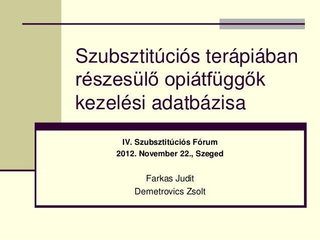 Szubsztitúciós terápiábanrészesülő opiátfüggőkkezelési adatbázisa     IV. Szubsztitúciós Fórum    2012. November 22., Szeg...