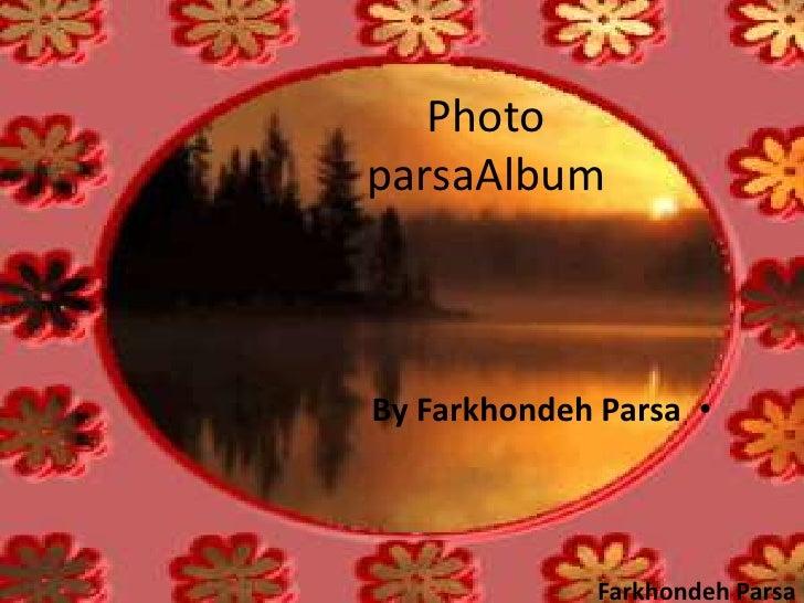 Photo parsaAlbum<br /><ul><li>By FarkhondehParsa</li></ul>FarkhondehParsa<br />