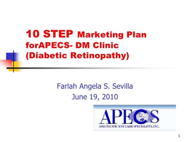 1<br />10 STEP Marketing Plan forAPECS- DM Clinic (Diabetic Retinopathy) <br />Farlah Angela S. Sevilla<br />June 19, 2010...