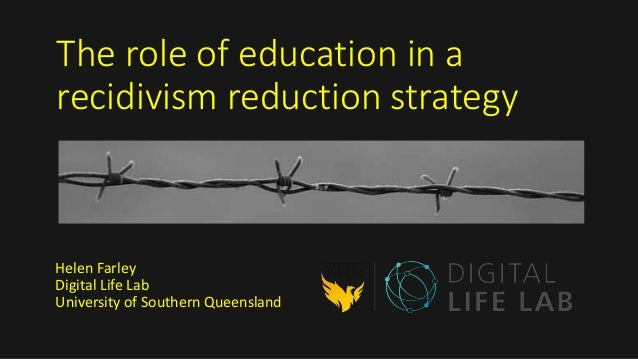 The role of education in a recidivism reduction strategy Helen Farley Digital Life Lab University of Southern Queensland
