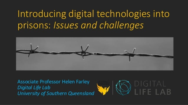 Introducing digital technologies into prisons: Issues and challenges Associate Professor Helen Farley Digital Life Lab Uni...