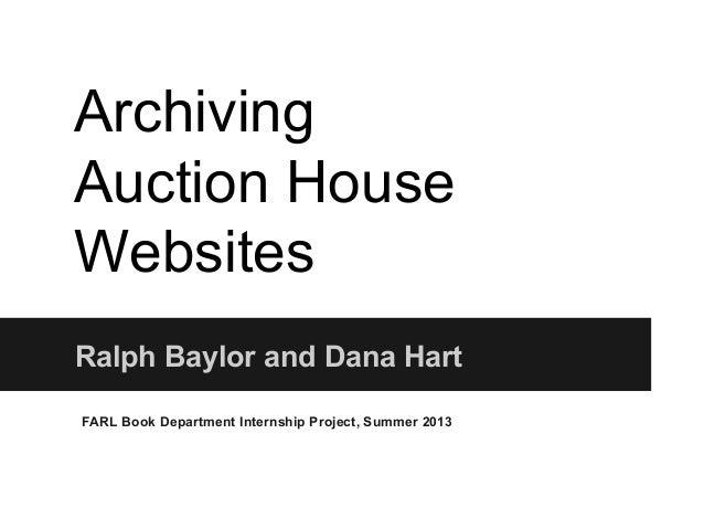 Archiving Auction House Websites Ralph Baylor and Dana Hart FARL Book Department Internship Project, Summer 2013