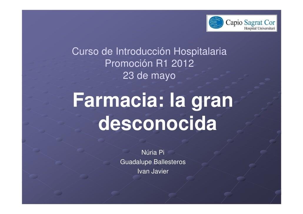 Curso de Introducción Hospitalaria       Promoción R1 2012           23 de mayoFarmacia: la gran  desconocida             ...