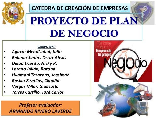 CATEDRA DE CREACIÓN DE EMPRESAS Profesor evaluador: ARMANDO RIVERO LAVERDE PROYECTO DE PLAN DE NEGOCIO GRUPO Nº1: • Agurto...