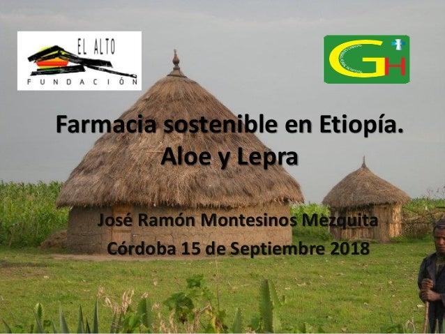 Farmacia sostenible en Etiopía. Aloe y Lepra José Ramón Montesinos Mezquita Córdoba 15 de Septiembre 2018