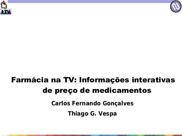 Farmácia na TV: Informações interativas       de preço de medicamentos         Carlos Fernando Gonçalves              Thia...