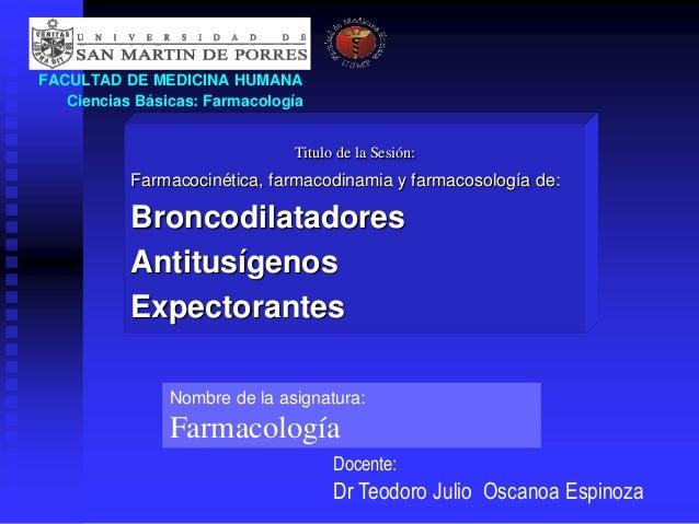 FACULTAD DE MEDICINA HUMANA Ciencias Básicas: Farmacología Titulo de la Sesión: Farmacocinética, farmacodinamia y farmacos...