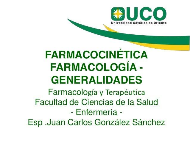 FARMACOCINÉTICA FARMACOLOGÍA - GENERALIDADES Farmacología y Terapéutica Facultad de Ciencias de la Salud - Enfermería - Es...