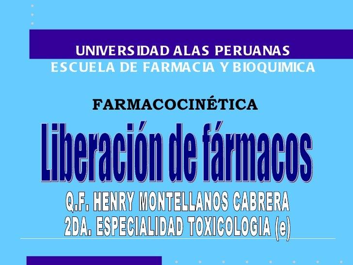 UNIVERSIDAD ALAS PERUANAS ESCUELA DE FARMACIA Y BIOQUIMICA FARMACOCINÉTICA Liberación de fármacos Q.F. HENRY MONTELLANOS C...