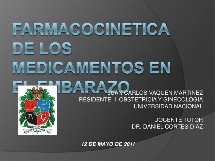 FARMACOCINETICA DE LOS MEDICAMENTOS EN EL EMBARAZO<br />JUAN CARLOS VAQUEN MARTINEZ<br />RESIDENTE  I  OBSTETRICIA Y GINEC...