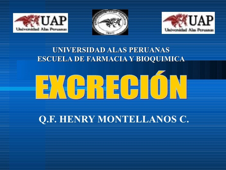 UNIVERSIDAD ALAS PERUANAS ESCUELA DE FARMACIA Y BIOQUIMICA Q.F. HENRY MONTELLANOS C. EXCRECIÓN