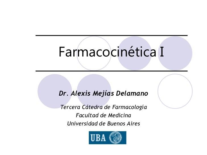 Farmacocinética IDr. Alexis Mejías DelamanoTercera Cátedra de Farmacología     Facultad de Medicina  Universidad de Buenos...