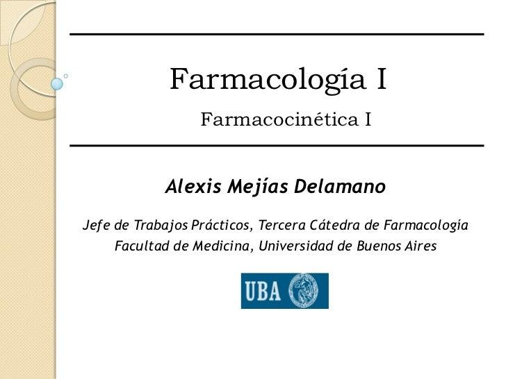 Farmacología I                  Farmacocinética I            Alexis Mejías DelamanoJefe de Trabajos Prácticos, Tercera Cát...