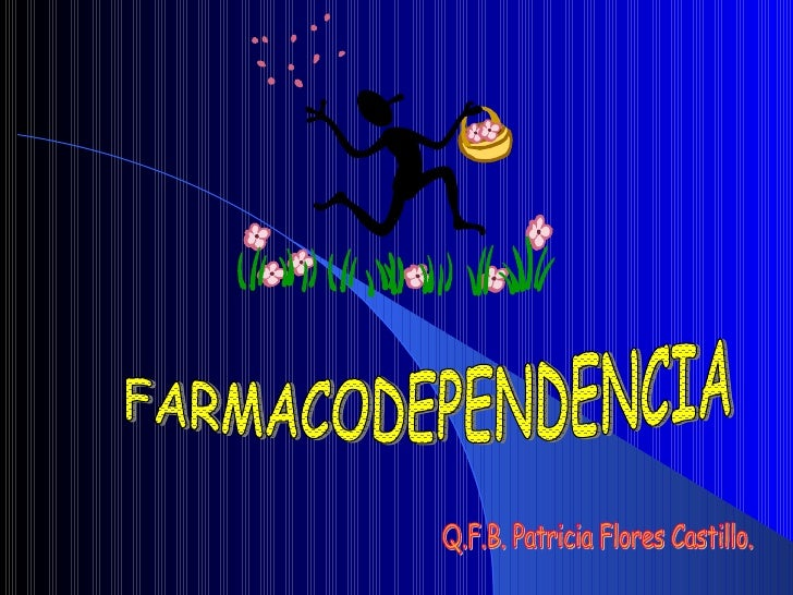 FARMACODEPENDENCIA Q.F.B. Patricia Flores Castillo.