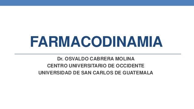 FARMACODINAMIA Dr. OSVALDO CABRERA MOLINA CENTRO UNIVERSITARIO DE OCCIDENTE UNIVERSIDAD DE SAN CARLOS DE GUATEMALA