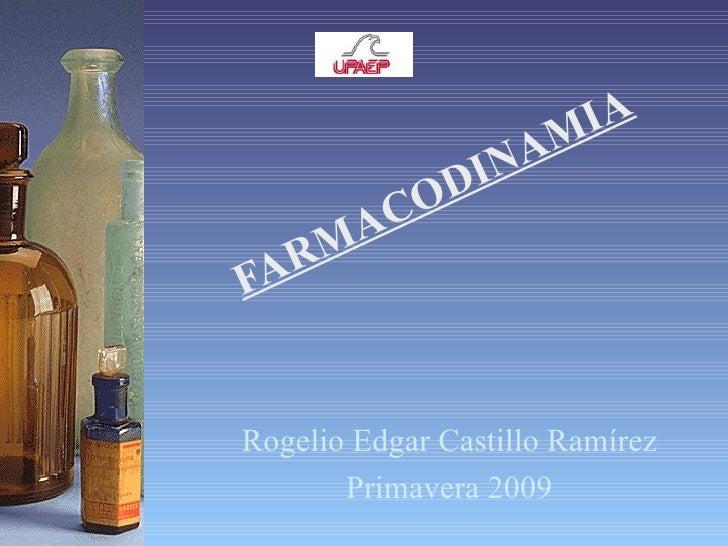 FARMACODINAMIA Rogelio Edgar Castillo Ramírez Primavera 2009