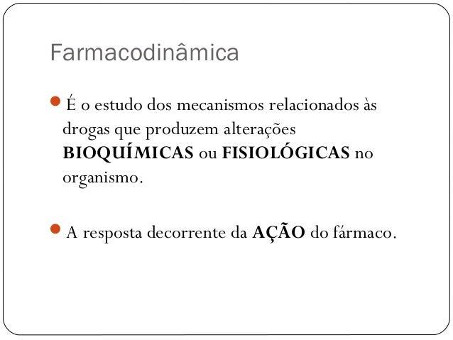 Farmacodinâmica  É o estudo dos mecanismos relacionados às  drogas que produzem alterações  BIOQUÍMICAS ou FISIOLÓGICAS n...