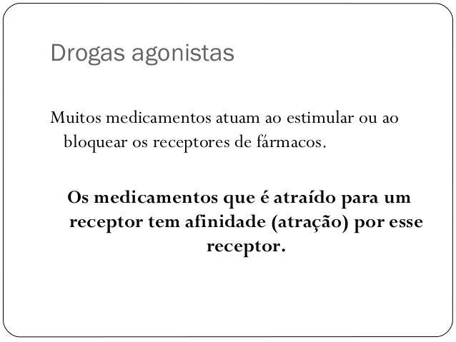 Drogas agonistas  Muitos medicamentos atuam ao estimular ou ao  bloquear os receptores de fármacos.  Os medicamentos que é...