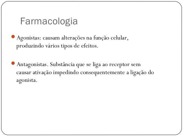 Farmacologia  Agonistas: causam alterações na função celular,  produzindo vários tipos de efeitos.  Antagonistas. Substâ...