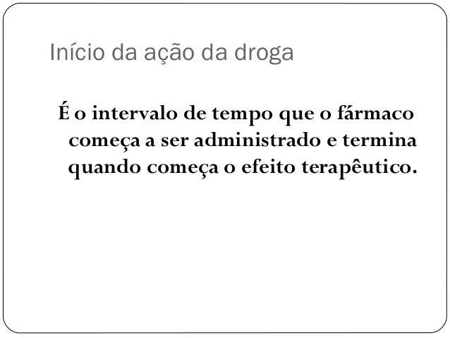 Início da ação da droga  É o intervalo de tempo que o fármaco  começa a ser administrado e termina  quando começa o efeito...