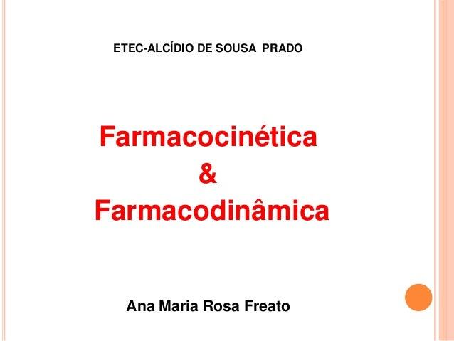 ETEC-ALCÍDIO DE SOUSA PRADO  Farmacocinética & Farmacodinâmica  Ana Maria Rosa Freato