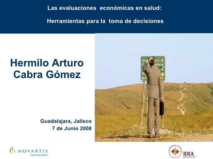 Las evaluaciones  económicas en salud:  Herramientas para la  toma de decisiones Hermilo Arturo Cabra Gómez Guadalajara, J...