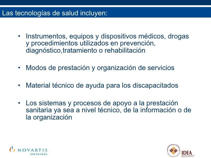 Las tecnologías de salud incluyen: <ul><li>Instrumentos, equipos y dispositivos médicos, drogas y procedimientos utilizado...