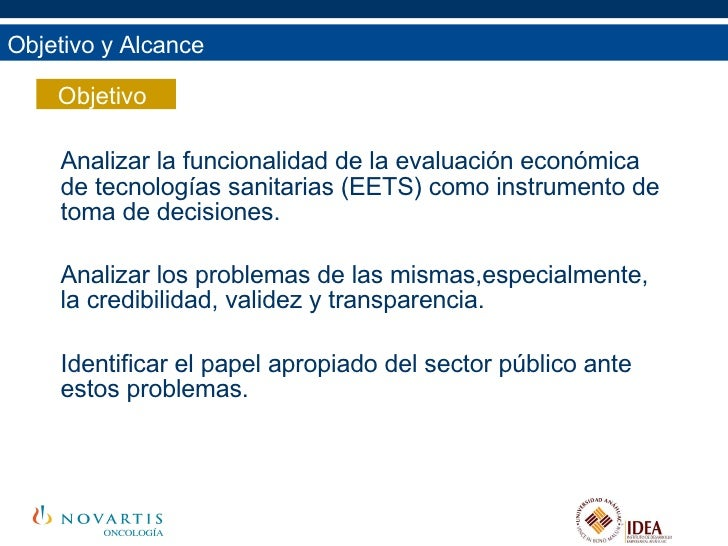 Objetivo y Alcance Analizar la funcionalidad de la evaluación económica de tecnologías sanitarias (EETS) como instrumento ...