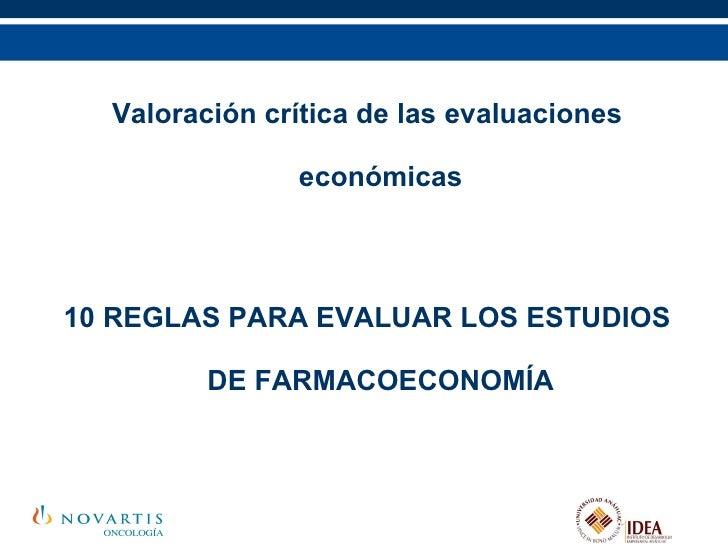 <ul><li>Valoración crítica de las evaluaciones económicas </li></ul><ul><li>10 REGLAS PARA EVALUAR LOS ESTUDIOS DE FARMACO...