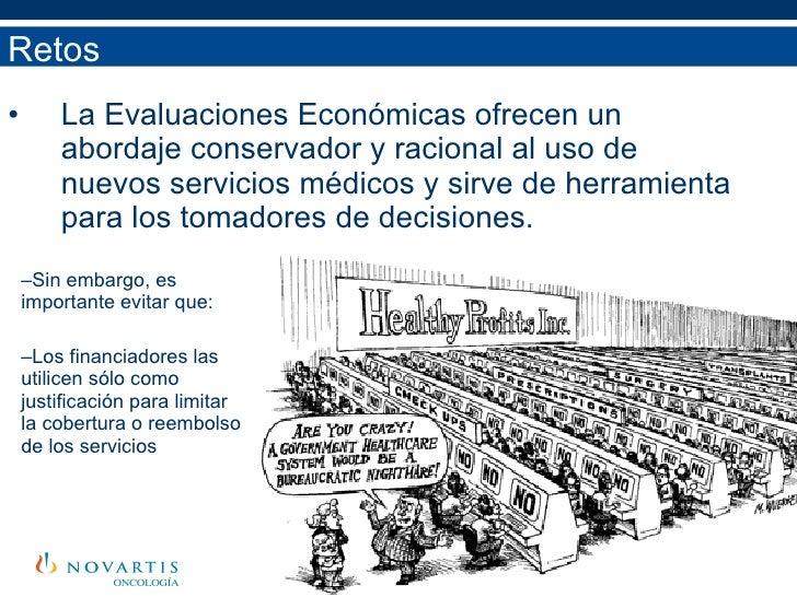 <ul><li>La Evaluaciones Económicas ofrecen un abordaje conservador y racional al uso de nuevos servicios médicos y sirve d...