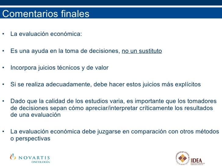 Comentarios finales <ul><li>La evaluación económica: </li></ul><ul><li>Es una ayuda en la toma de decisiones,  no un susti...