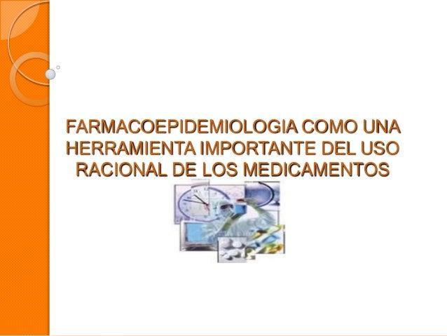 FARMACOEPIDEMIOLOGIA COMO UNAHERRAMIENTA IMPORTANTE DEL USORACIONAL DE LOS MEDICAMENTOS