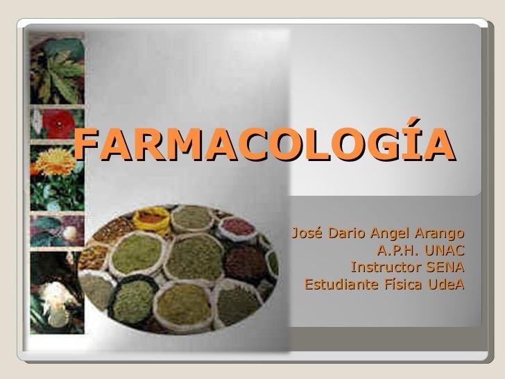 FARMACOLOGÍA José Dario Angel Arango A.P.H. UNAC Instructor SENA Estudiante Física UdeA