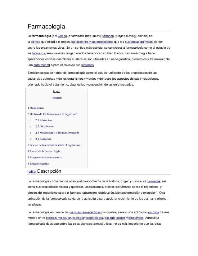 FarmacologíaLa farmacología (del Griego, pharmacon (φάρμακον), fármaco, y logos (λόγος), ciencia) esla ciencia que estudia...