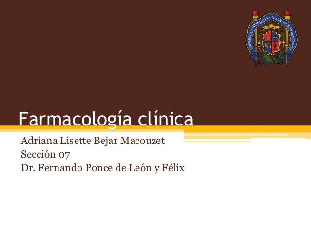 Farmacología clínica Adriana Lisette Bejar Macouzet Sección 07 Dr. Fernando Ponce de León y Félix