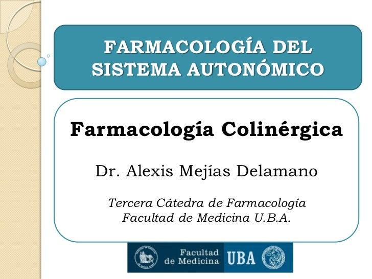 FARMACOLOGÍA DEL SISTEMA AUTONÓMICOFarmacología Colinérgica  Dr. Alexis Mejías Delamano   Tercera Cátedra de Farmacología ...