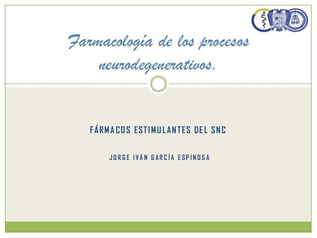 FÁRMACOS ESTIMULANTES DEL SNC Farmacología de los procesos neurodegenerativos. J O R G E IVÁ N G A R C ÍA E S P IN O S A