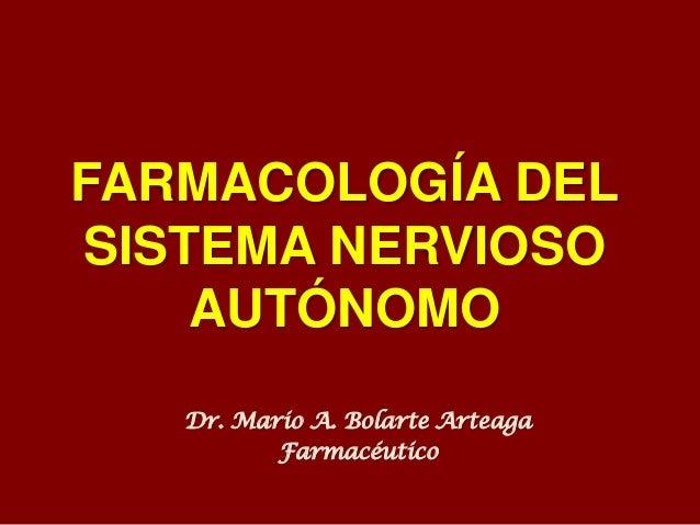 FARMACOLOGÍA DEL SISTEMA NERVIOSO AUTÓNOMO Dr. Mario A. Bolarte Arteaga Farmacéutico