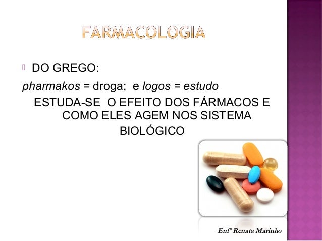  DO GREGO: pharmakos = droga; e logos = estudo ESTUDA-SE O EFEITO DOS FÁRMACOS E COMO ELES AGEM NOS SISTEMA BIOLÓGICO Enf...