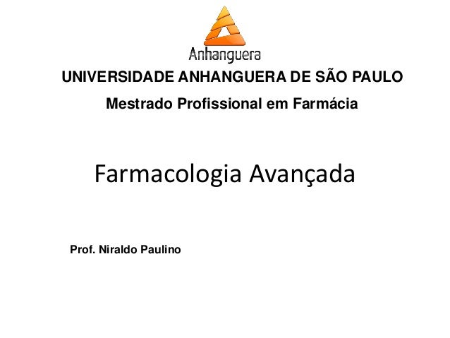 UNIVERSIDADE ANHANGUERA DE SÃO PAULO  Mestrado Profissional em Farmácia  Prof. Niraldo Paulino  Farmacologia Avançada