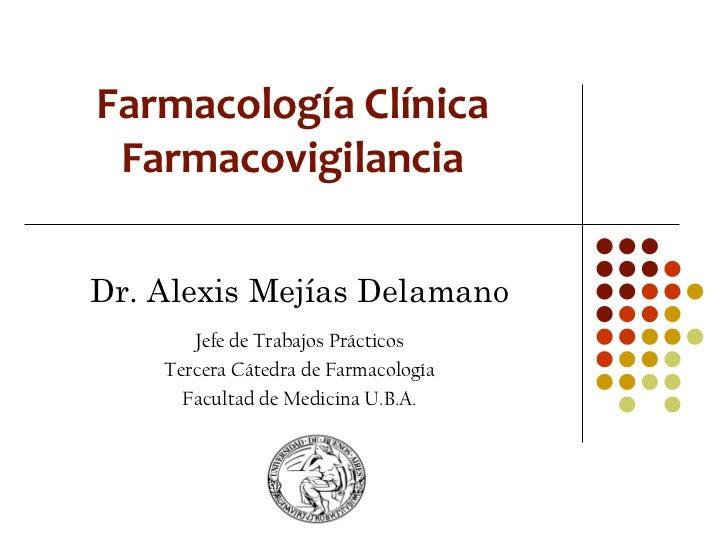 Farmacología Clínica FarmacovigilanciaDr. Alexis Mejías Delamano       Jefe de Trabajos Prácticos    Tercera Cátedra de Fa...