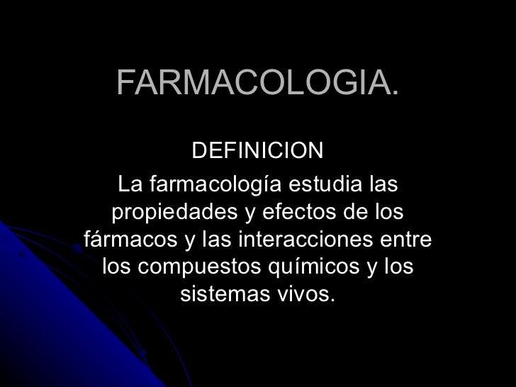 FARMACOLOGIA. DEFINICION La farmacología estudia las propiedades y efectos de los fármacos y las interacciones entre los c...