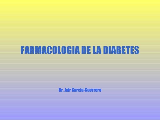 FARMACOLOGIA DE LA DIABETES  Dr. Jair García-Guerrero